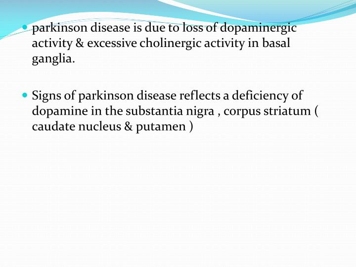 parkinson disease is due to loss of dopaminergic activity & excessive cholinergic activity in basal ganglia.