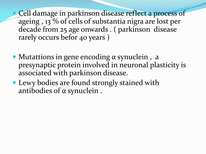 Cell damage in parkinson disease reflect a process of ageing , 13 % of cells of substantia nigra are lost per decade from 25 age onwards . ( parkinson  disease rarely occurs befor 40 years )