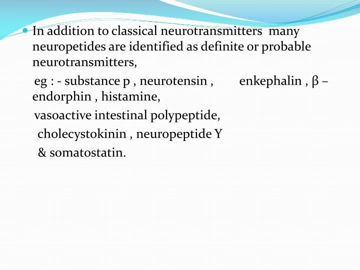 In addition to classical neurotransmitters  many neuropetides are identified as definite or probable neurotransmitters,