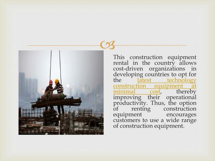 This construction equipment rental in the country allows cost-driven organizations in developing countries to opt for the