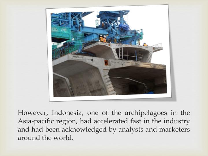 However, Indonesia, one of the archipelagoes in the Asia-pacific region, had accelerated fast in the industry and had been acknowledged by analysts and marketers around the world.