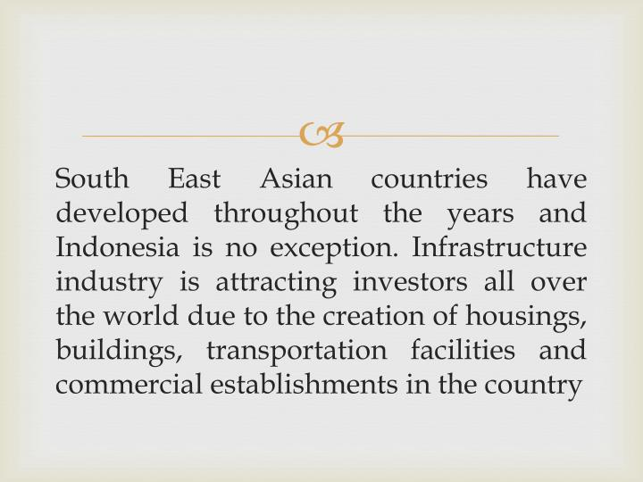 South East Asian countries have developed throughout the years and Indonesia is no exception. Infrastructure industry is attracting investors all over the world due to the creation of housings, buildings, transportation facilities and commercial establishments in the