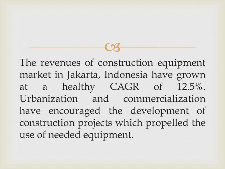 The revenues of construction equipment market in Jakarta, Indonesia have grown at a healthy CAGR of 12.5%.  Urbanization and commercialization have encouraged the development of construction projects which propelled the use of needed equipment.