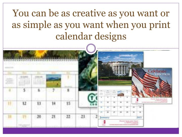 You can be as creative as you want or as simple as you want when you print calendar designs