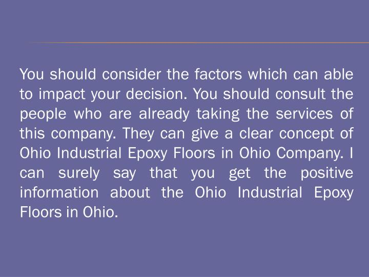 You should consider the factors which can able to impact your decision. You should consult the people who are already taking the services of this company. They can give a clear concept of Ohio Industrial Epoxy Floors in Ohio Company. I can surely say that you get the positive information about the Ohio Industrial Epoxy Floors in Ohio.