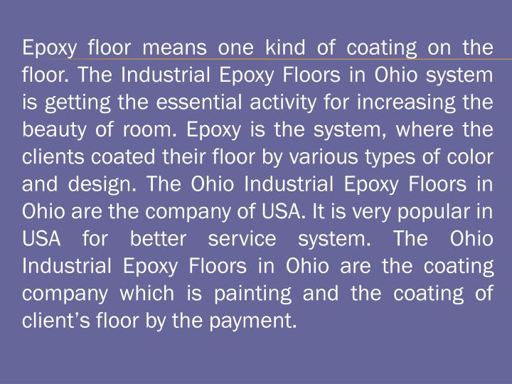 Epoxy floor means one kind of coating on the floor. The Industrial Epoxy Floors in Ohio system is getting the essential activity for increasing the beauty of room. Epoxy is the system, where the clients coated their floor by various types of