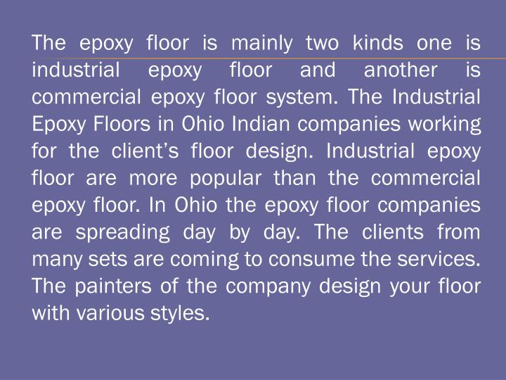 The epoxy floor is mainly two kinds one is industrial epoxy floor and another is commercial epoxy floor system. The Industrial Epoxy Floors in Ohio Indian companies working for the client's floor design. Industrial epoxy floor are more popular than the commercial epoxy floor. In Ohio the epoxy floor companies are spreading day by day. The clients from many sets are coming to consume the services. The painters of the company design your floor with various styles