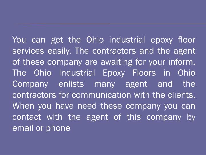 You can get the Ohio industrial epoxy floor services easily. The contractors and the agent of these company are awaiting for your inform. The Ohio Industrial Epoxy Floors in Ohio Company enlists many agent and the contractors for communication with the clients. When you have need these company you can contact with the agent of this company by email or phone