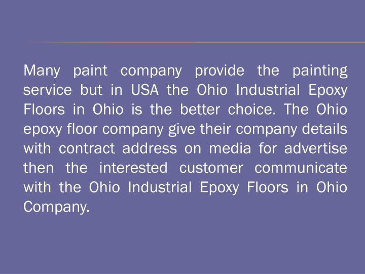 Many paint company provide the painting service but in USA the Ohio Industrial Epoxy Floors in Ohio is the better choice. The Ohio epoxy floor company give their company details with contract address on media for advertise then the interested customer communicate with the Ohio Industrial Epoxy Floors in Ohio Company.