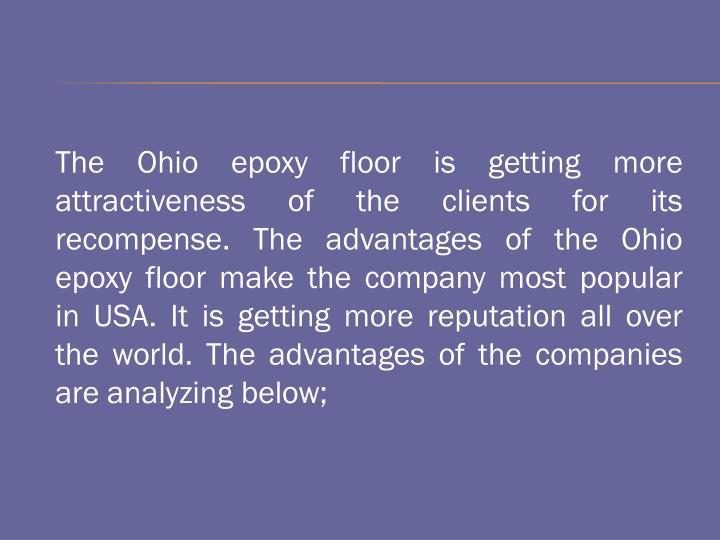 The Ohio epoxy floor is getting more attractiveness of the clients for its recompense. The advantages of the Ohio epoxy floor make the company most popular in USA. It is getting more reputation all over the world. The advantages of the companies are