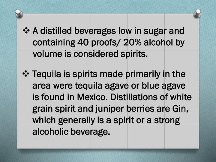 A distilled beverages low in sugar and containing 40 proofs/ 20% alcohol by volume is considered spi...