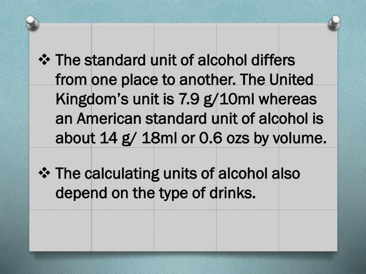 The standard unit of alcohol differs from one place to another. The United Kingdom's unit is 7.9 g/10ml whereas an American standard unit of alcohol is about 14 g/ 18ml or 0.6
