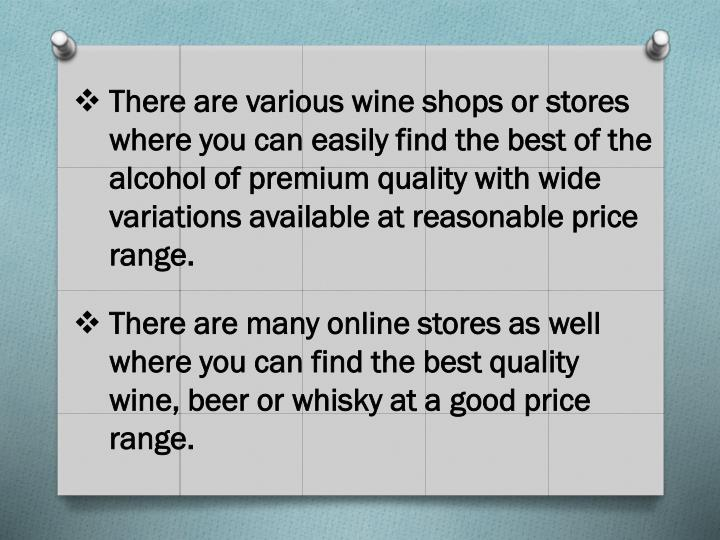 There are various wine shops or stores where you can easily find the best of the alcohol of premium quality with wide variations available at reasonable price range.