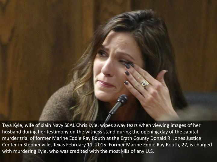 Taya Kyle, wife of slain Navy SEAL Chris Kyle, wipes away tears when viewing images of her husband during her testimony on the witness stand during the opening day of the capital murder trial of former Marine Eddie Ray Routh at the Erath County Donald R. Jones Justice Center in Stephenville, Texas February 11, 2015. Former Marine Eddie Ray Routh, 27, is charged with murdering Kyle, who was credited with the most kills of any U.S.