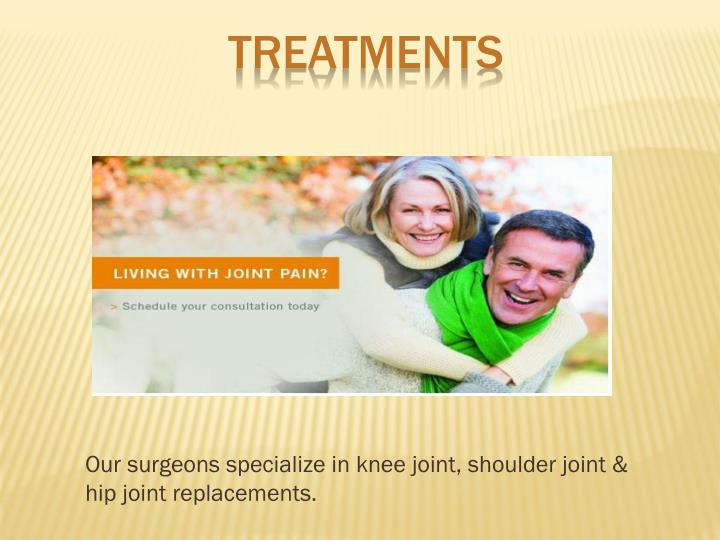 Our surgeons specialize in knee joint, shoulder joint & hip joint replacements.