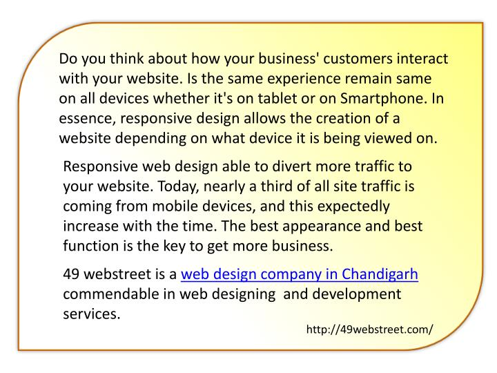 Do you think about how your business' customers interact with your website. Is the same experience remain same on all devices whether it's on tablet or on Smartphone. In essence, responsive design allows the creation of a website depending on what device it is being viewed on.