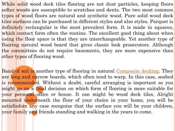 While solid wood deck tiles flooring are not dust particles, keeping floors softer woods are susceptible to scratches and dents. The two most common types of wood floors are natural and synthetic wood. Pure solid wood deck tiles surfaces can be purchased in different styles and also styles. Parquet is definitely rectangular is the most prevalent form. It is made in squares, which contact form often the routine. The excellent good thing about when using the floor space is that they are interchangeable. Yet another type of flooring natural wood board that gives classic look prosecutors. Although the committees do not require basements, they are more expensive than other types of flooring wood.