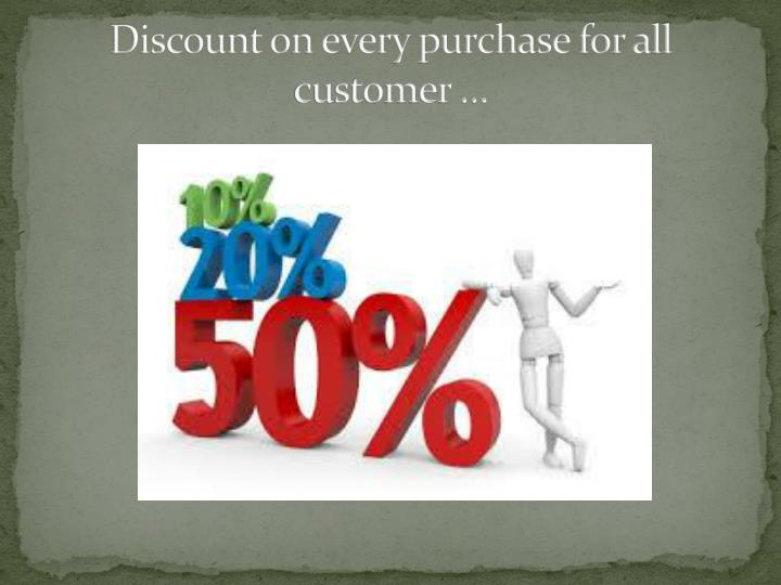 Discount on every purchase for all customer …