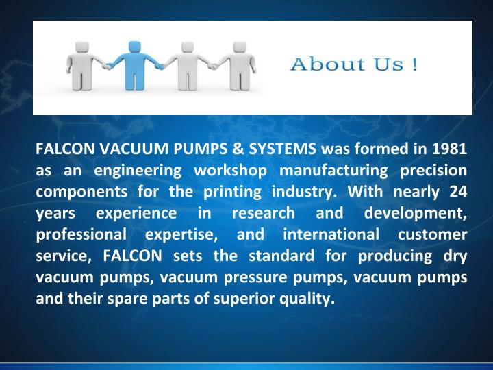 FALCON VACUUM PUMPS & SYSTEMS was formed in 1981 as an engineering workshop manufacturing precision ...