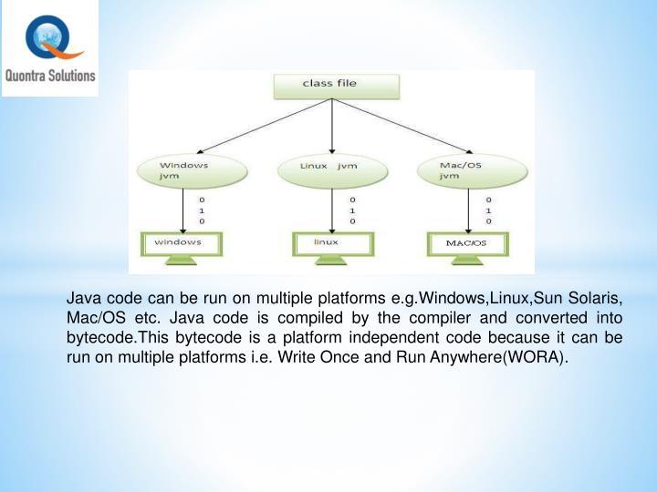 Java code can be run on multiple platforms e.g.Windows,Linux,Sun Solaris