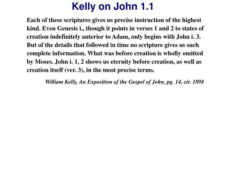 Each of these scriptures gives us precise instruction of the highest kind. Even Genesis i., though it points in verses 1 and 2 to states of creation indefinitely anterior to Adam, only begins with John i. 3. But of the details that followed in time no scripture gives us such complete information. What was before creation is wholly omitted by Moses. John i. 1, 2 shows us eternity before creation, as well as creation itself (ver. 3), in the most precise terms.
