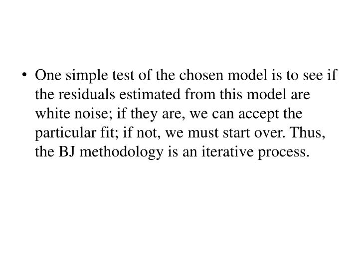 One simple test of the chosen model is to see if the residuals estimated from this model are white noise; if they are, we can accept the particular fit; if not, we must start over. Thus, the BJ methodology is an iterative process.