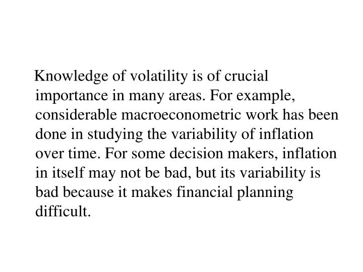 Knowledge of volatility is of crucial importance in many areas. For example, considerable macroeconometric work has been done in studying the variability of inflation over time. For some decision makers, inflation in itself may not be bad, but its variability is bad because it makes financial planning difficult.