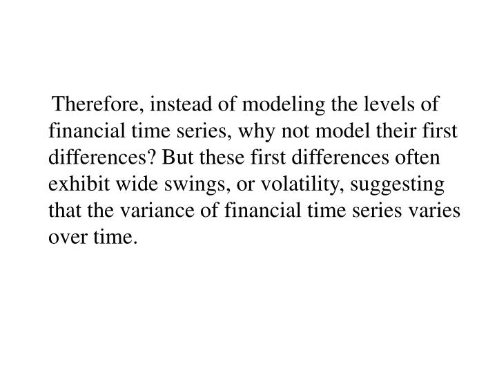 Therefore, instead of modeling the levels of financial time series, why not model their first differences? But these first differences often exhibit wide swings, or volatility, suggesting that the variance of financial time series varies over time.