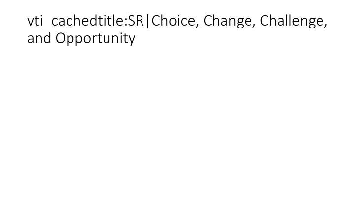 vti_cachedtitle:SR|Choice, Change, Challenge, and Opportunity