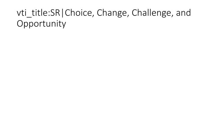 vti_title:SR|Choice, Change, Challenge, and Opportunity