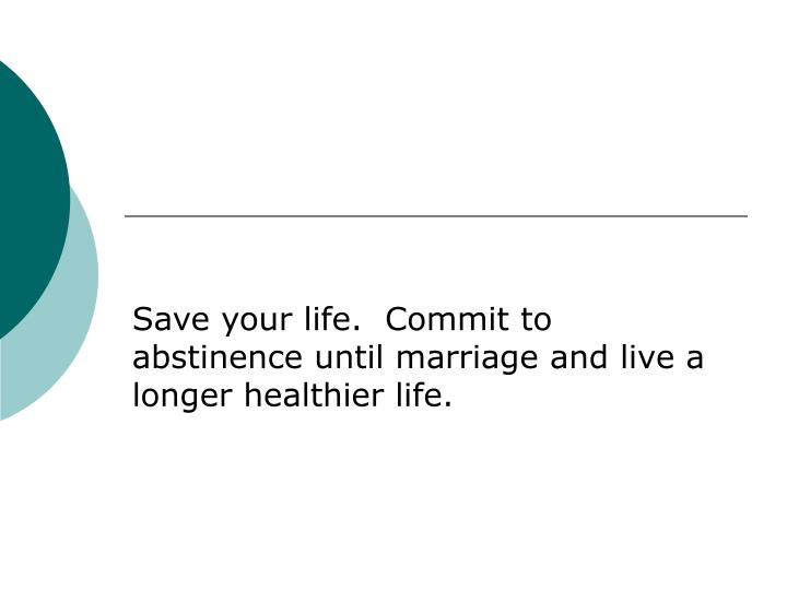 Save your life.  Commit to  abstinence until marriage and live a longer healthier life.