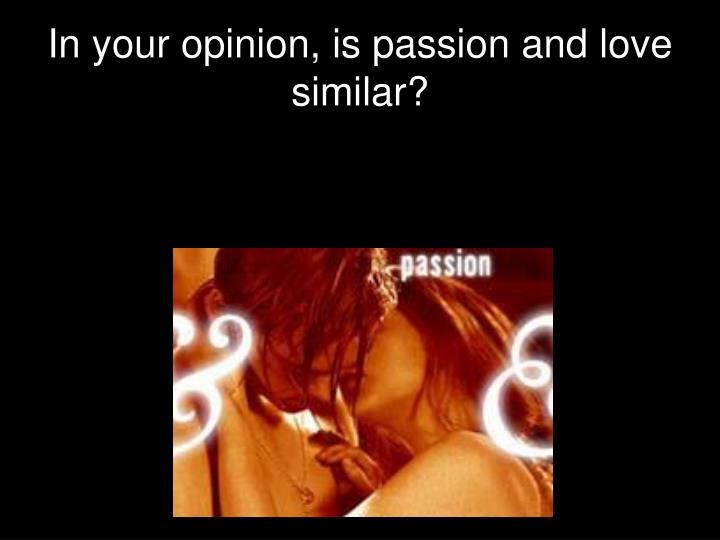 In your opinion, is passion and love similar?