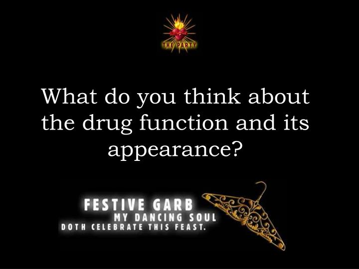 What do you think about the drug function and its appearance?