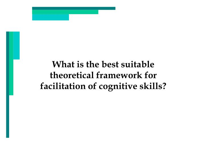 What is the best suitable theoretical framework for facilitation of cognitive skills?
