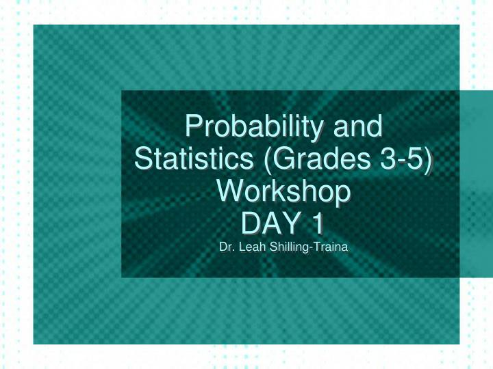Probability and statistics grades 3 5 workshop day 1 dr leah shilling traina