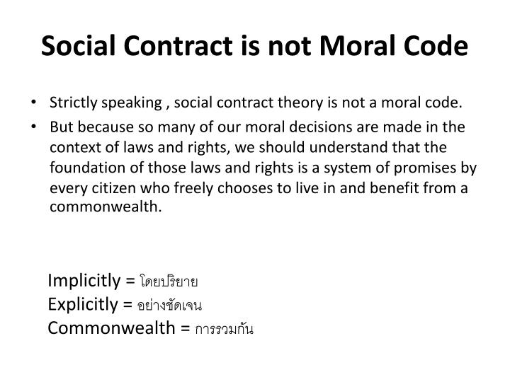 the social contract theory of morality A moral theory which asserts that fairness is the essence of justice each person is presumed to have entered into a social contract with all others in society to obey.