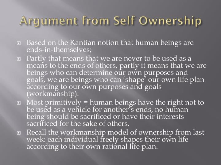 an argument for self ownership against the Subject: argument against self-ownership tue mar 18, 2008 5:02 am (by some schmuck on another forum) you don't own yourself that's because the notion is ludicrous talking about owning yourself is like talking about giving yourself a beating or giving yourself a dream it's gibberish.