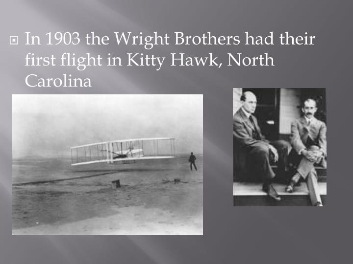 In 1903 the Wright Brothers had their first flight in Kitty Hawk, North Carolina