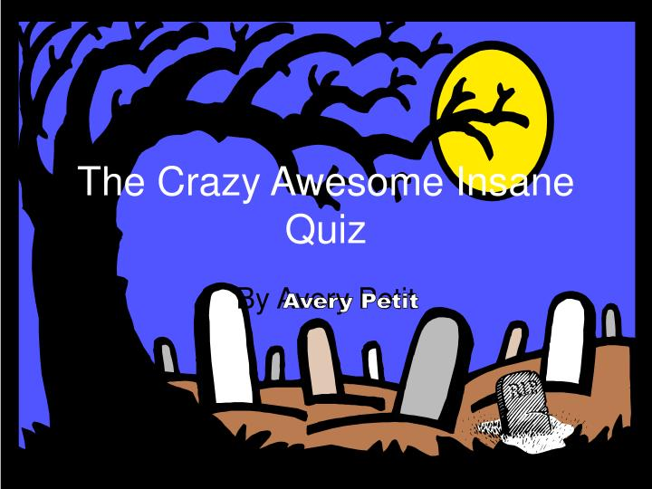 The crazy awesome insane quiz
