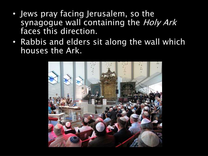 Jews pray facing Jerusalem, so the synagogue wall containing the