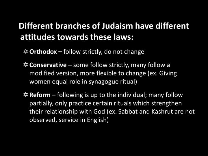 Different branches of Judaism have different attitudes towards these laws: