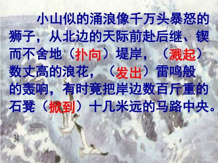 小山似的涌浪像千万头暴怒的狮子,从北边的天际前赴后继、锲而不舍地(        )堤岸,(        )数丈高的浪花,(        )雷鸣般 的轰响,有时竟把岸边数百斤重的石凳(        )十几米远的马路中央。
