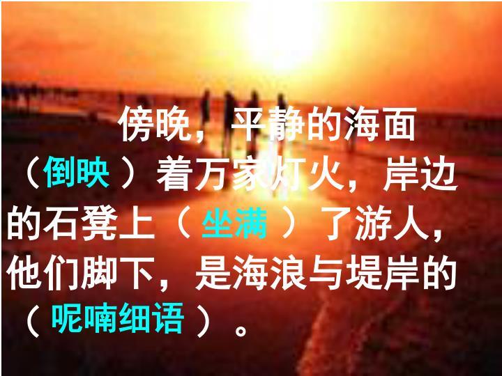 傍晚,平静的海面(     )着万家灯火,岸边的石凳上(      )了游人,他们脚下,是海浪与堤岸的(          )。