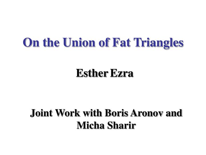 on the union of fat triangles esther ezra n.