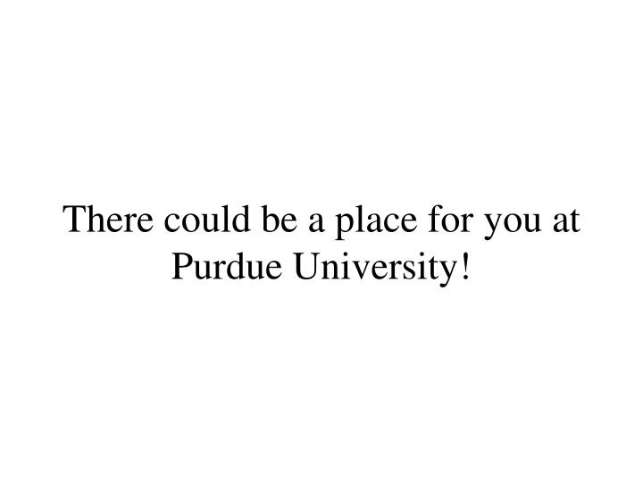 There could be a place for you at Purdue University!