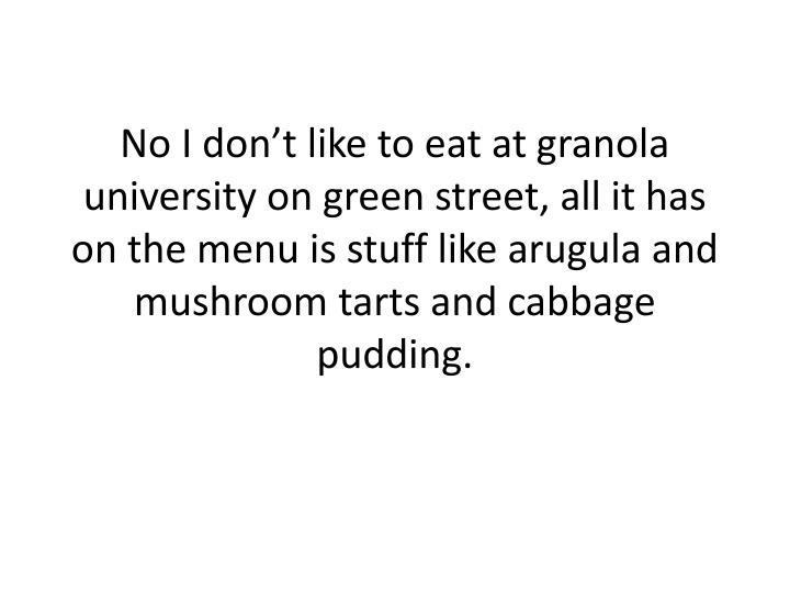No I don't like to eat at granola university on green street, all it has on the menu is stuff like...