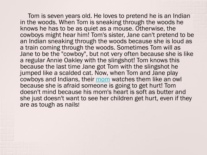 """Tom is seven years old. He loves to pretend he is an Indian in the woods. When Tom is sneaking through the woods he knows he has to be as quiet as a mouse. Otherwise, the cowboys might hear him! Tom's sister, Jane can't pretend to be an Indian sneaking through the woods because she is loud as a train coming through the woods. Sometimes Tom will as Jane to be the """"cowboy"""", but not very often because she is like a regular Annie Oakley with the slingshot! Tom knows this because the last time Jane got Tom with the slingshot he jumped like a scalded cat. Now, when Tom and Jane play cowboys and Indians, their"""