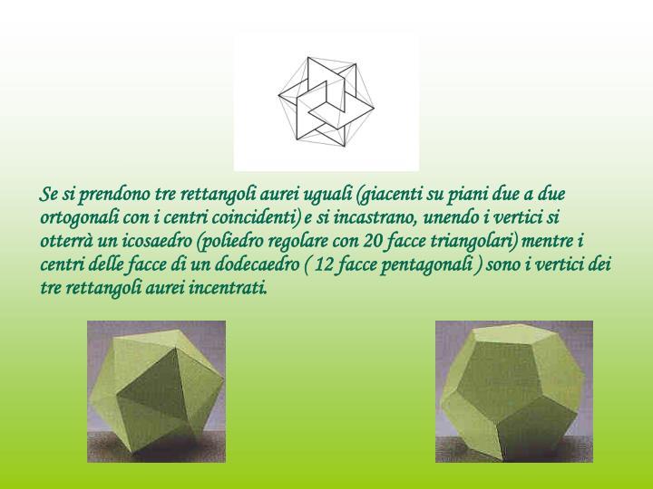 Se si prendono tre rettangoli aurei uguali (giacenti su piani due a due ortogonali con i centri coincidenti) e si incastrano, unendo i vertici si otterrà un icosaedro (poliedro regolare con 20 facce triangolari) mentre i centri delle facce di un dodecaedro ( 12 facce pentagonali ) sono i vertici dei tre rettangoli aurei incentrati.