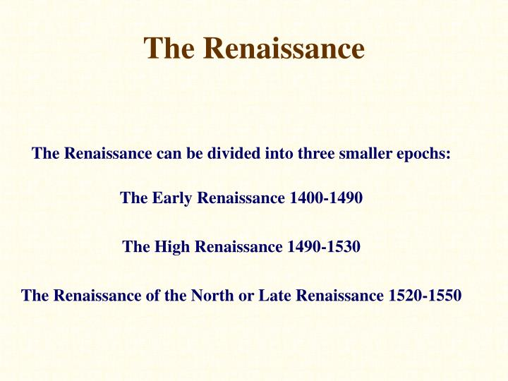 The Renaissance can be divided into three smaller epochs: