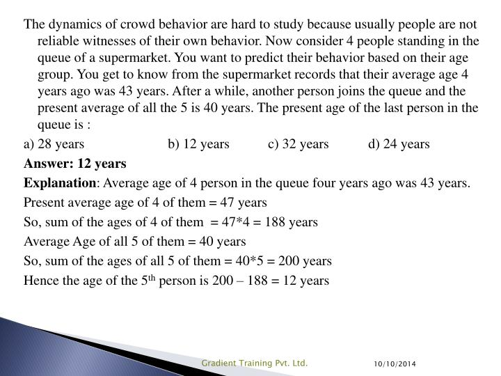 The dynamics of crowd behavior are hard to study because usually people are not reliable witnesses of their own behavior. Now consider 4 people standing in the queue of a supermarket. You want to predict their behavior based on their age group. You get to know from the supermarket records that their average age 4 years ago was 43 years. After a while, another person joins the queue and the present average of all the 5 is 40 years. The present age of the last person in the queue is :